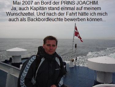 Mai 2007 an Bord der PRINS JOACHIM.   Ja, auch Kapitän stand einmal auf meinem   Wunschzettel. Und nach der Fahrt hätte ich mich   auch als Backbordleuchte bewerben können...