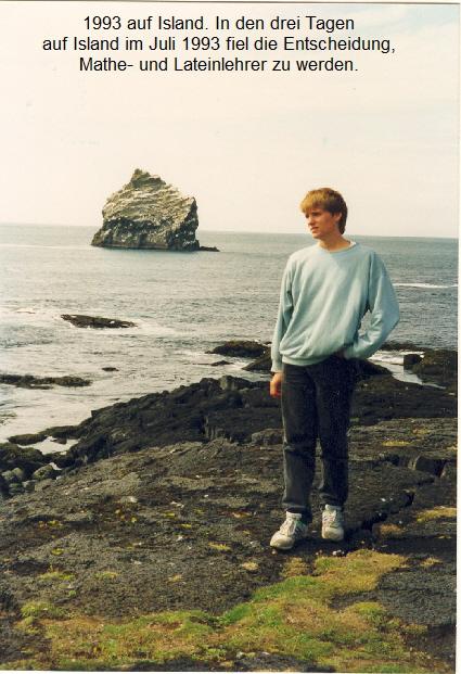 1993 auf Island. In den drei Tagen   auf Island im Juli 1993 fiel die Entscheidung,   Mathe- und Lateinlehrer zu werden.